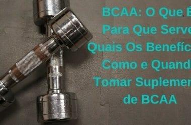 BCAA: O Que É, Para Que Serve, Quais Os Benefícios, Como e Quando Tomar Suplemento de BCAA