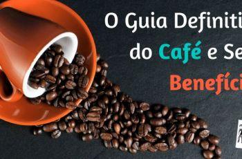 O Guia Definitivo do Café e Seus Benefícios Para Sua Saúde