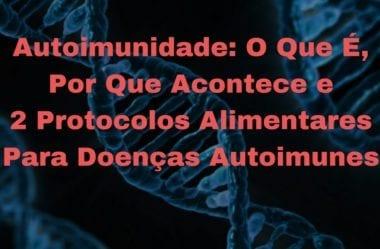 Autoimunidade: O Que É, Por Que Acontece E 2 Protocolos Alimentares Para Doenças Autoimunes