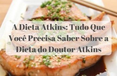 A Dieta Atkins: Tudo Que Você Precisa Saber Sobre a Dieta do Doutor Atkins