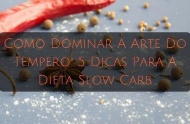 Como Dominar A Arte Do Tempero: 5 Dicas Para A Dieta Slow Carb
