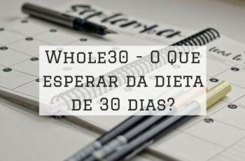 Whole30: A Verdade Sobre A Dieta De 30 Dias (Mais Cardápio Exemplo E Lista De Alimentos)