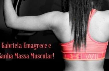 Como Mudar Sua Composição Corporal Em 3 Meses: Gabriela Emagrece E Ganha Massa Muscular Ao Mesmo Tempo