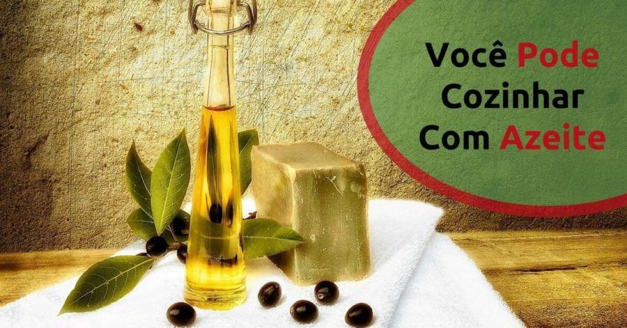 você pode sim cozinhar com azeite de oliva