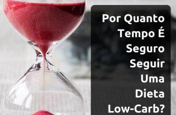 Dieta Low-Carb: Por Quanto Tempo Posso Seguir Uma Alimentação Baixa Em Carboidratos?