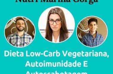 Podcast #051 – Dieta Low-Carb Vegetariana, Autoimunidade E Autossabotagem Com A Nutri Marina Gorga