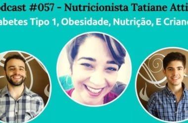 Podcast #057 — Diabetes Tipo 1, Nutrição, E Crianças, Com Nutri Tatiane Attilio