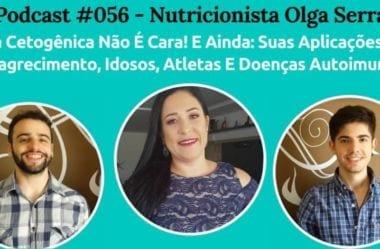 Podcast #056 – Dieta Cetogênica Não É Cara! E Ainda: Suas Aplicações Para Emagrecimento, Idosos, Atletas E Doenças Autoimunes, Com A Nutri Olga Serra.