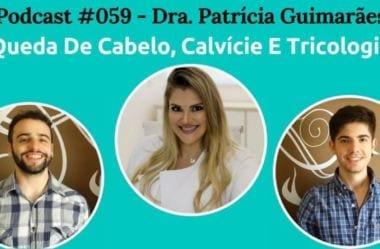 Podcast #059 – Queda De Cabelo, Calvície E Tricologia Com A Dra Patricia Guimarães