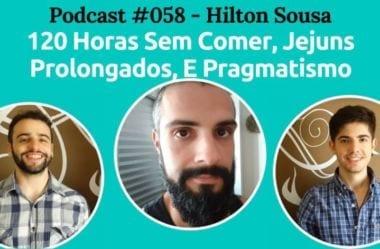 Podcast #058 — 120 Horas Sem Comer, Jejuns Prolongados, E Pragmatismo, Com Hilton Sousa