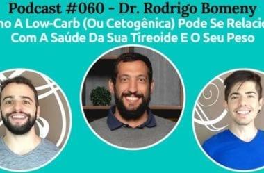 Podcast #060 – Como A Dieta Low-Carb (Ou Cetogênica) Pode Se Relacionar Com A Saúde Da Sua Tireoide E O Seu Peso, Com O Endocrinologista Rodrigo Bomeny