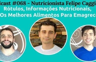 Podcast #068 — Rótulos, Informações Nutricionais, E Os Melhores Alimentos Para Emagrecer, Com O Nutricionista Felipe Caggiano