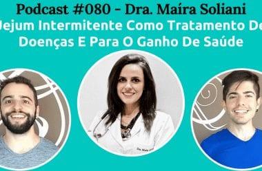 Podcast #080 – Jejum Intermitente Para Ganhar Saúde E Tratar Doenças, Com A Dra. Maíra Soliani
