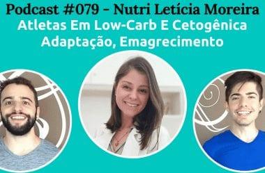 Podcast #079 — Atletas Em Low-Carb E Cetogênica, Adaptação E Emagrecimento Com Nutri Letícia Moreira