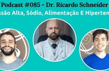 Podcast #085 — Pressão Alta, Sódio, Alimentação E Hipertensão Com Dr. Ricardo Schneider