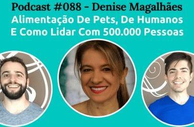 Podcast #088 — Alimentação De Pets, Humanos, E Como Lidar Com 500.000 Pessoas, Com Denise Magalhães