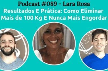 Podcast #089 — Como Eliminar Mais de 100 Kg E Nunca Mais Engordar, Com Lara Rosa